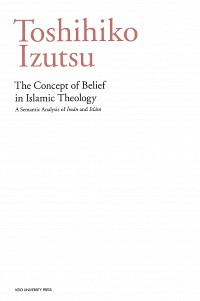 The Concept of Belief in Islamic Theology: A Semantic Analysis of <i>Īmān</i> and <i>Islām</i>