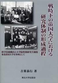 科学技術動員と大学院特別研究生制度 東北帝国大学を事例として 戦時下の帝国大学における研究体制の形成過程